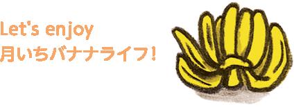 Let's enjoy 月いちバナナライフ!